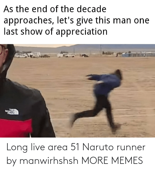 this man: As the end of the decade  approaches, let's give this man one  last show of appreciation  PACE Long live area 51 Naruto runner by manwirhshsh MORE MEMES