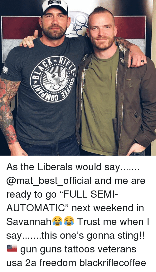 "Guns, Memes, and Tattoos: As the Liberals would say....... @mat_best_official and me are ready to go ""FULL SEMI-AUTOMATIC"" next weekend in Savannah😂😂 Trust me when I say.......this one's gonna sting!!🇺🇸 gun guns tattoos veterans usa 2a freedom blackriflecoffee"