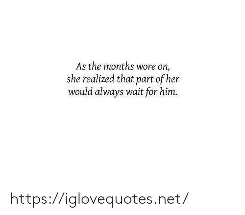 Realized: As the months wore on,  she realized that part of her  would always wait for him. https://iglovequotes.net/