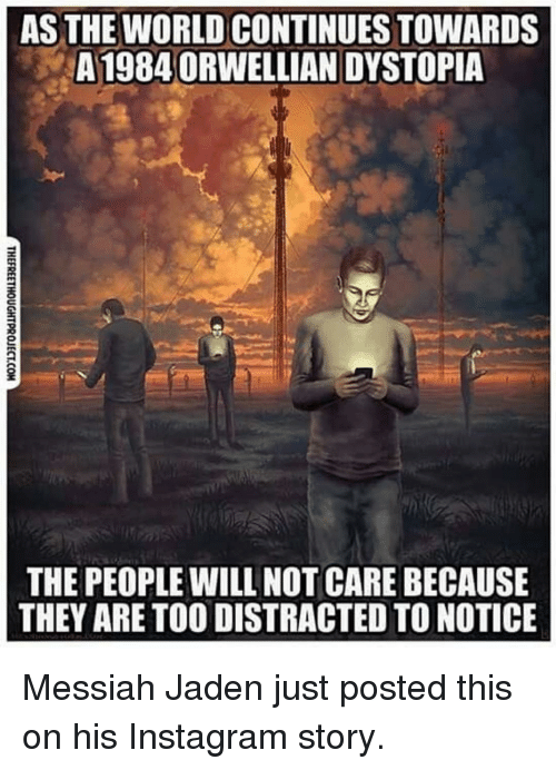 jaden smith: AS THE WORLD CONTINUES TOWARDS  A19840RWELLIAN DYSTOPIA  2  THE PEOPLE WILL NOT CARE BECAUSE  THEY ARE TO0 DISTRACTED TO NOTICE Messiah Jaden just posted this on his Instagram story.