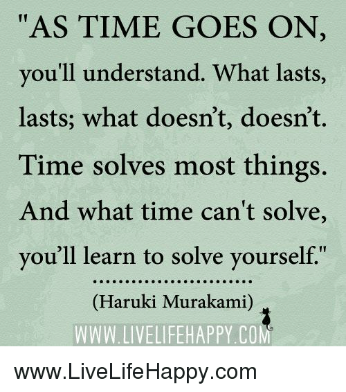"""Time, Com, and Murakami: """"AS TIME GOES ON  you'll understand. What lasts  lasts; what doesn't, doesn't.  Time solves most things.  And what time can't solve,  vou'll learn to solve yourself""""  (Haruki Murakami)  WWW. LIVELIFEHAPPY.COM www.LiveLifeHappy.com"""