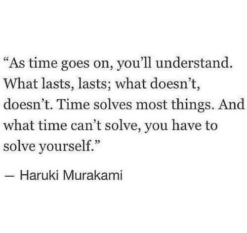 "Time, Murakami, and Haruki Murakami: ""As time goes on, you'll understand.  What lasts, lasts; what doesn't,  doesn't. Time solves most things. And  what time can't solve, you have to  solve yourself.""  Haruki Murakami"