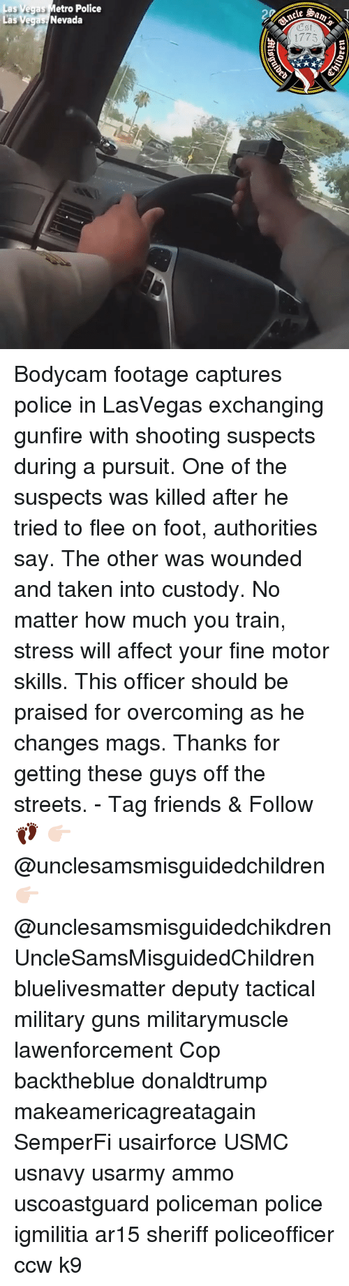 Friends, Guns, and Memes: as Vegas Metro Police  as Vegas Nevada  Est  1775 Bodycam footage captures police in LasVegas exchanging gunfire with shooting suspects during a pursuit. One of the suspects was killed after he tried to flee on foot, authorities say. The other was wounded and taken into custody. No matter how much you train, stress will affect your fine motor skills. This officer should be praised for overcoming as he changes mags. Thanks for getting these guys off the streets. - Tag friends & Follow 👣 👉🏻 @unclesamsmisguidedchildren 👉🏻 @unclesamsmisguidedchikdren UncleSamsMisguidedChildren bluelivesmatter deputy tactical military guns militarymuscle lawenforcement Cop backtheblue donaldtrump makeamericagreatagain SemperFi usairforce USMC usnavy usarmy ammo uscoastguard policeman police igmilitia ar15 sheriff policeofficer ccw k9