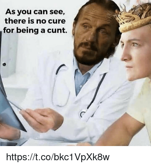 Memes, Cunt, and 🤖: As you can see,  there is no cure  for being a cunt. https://t.co/bkc1VpXk8w