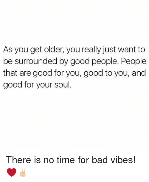 Bad, Good for You, and Memes: As you get older, you really just want to  be surrounded by good people. People  that are good for you, good to you, and  good for your soul There is no time for bad vibes! ❤✌🏼
