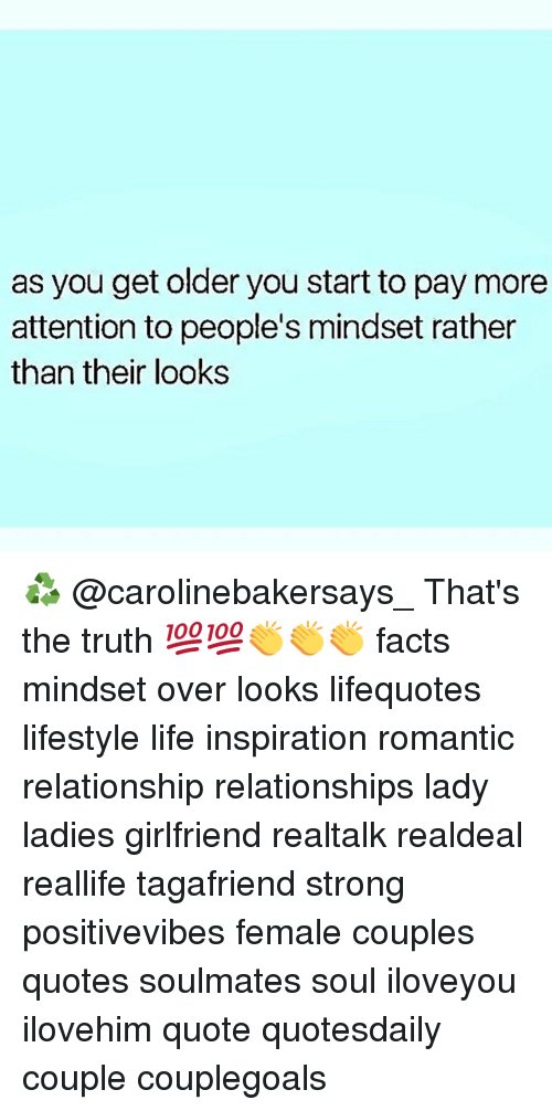 Facts, Life, and Memes: as you get older you start to pay more  attention to people's mindset rather  than their looks ♻️ @carolinebakersays_ That's the truth 💯💯👏👏👏 facts mindset over looks lifequotes lifestyle life inspiration romantic relationship relationships lady ladies girlfriend realtalk realdeal reallife tagafriend strong positivevibes female couples quotes soulmates soul iloveyou ilovehim quote quotesdaily couple couplegoals