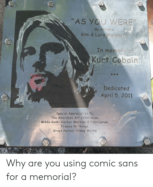 """Kurt Cobain, April, and Art: """"AS YOU WERE  By Artists  Kim & Lora Malakoff  THE  In memory of  Kurt Cobain  Dedicated  April 5, 2011  Special Appreciation To:  The Aberdeen Art Commission,  Mikko Koski-Harbor Machine & Fabrication,  Frames-N-Things,  Grays Harbor Stamp Works Why are you using comic sans for a memorial?"""