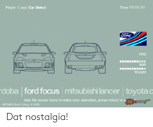 Nostalgia, Toyota, and Focus: asa Car Select  Time 20:00.06  Player 1  Ford  4WD  BHP  Weight  doba ford focus mitsubishi lancer toyota c  Use the cursor keys to make your selection, press return to EB  DZIDYJ  SPCMR2 Build 1 (Aug 8 2015) Dat nostalgia!