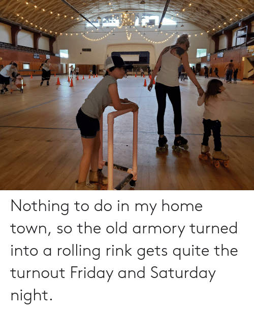 Friday, Home, and Quite: Asa Rr  CRAFT Nothing to do in my home town, so the old armory turned into a rolling rink gets quite the turnout Friday and Saturday night.