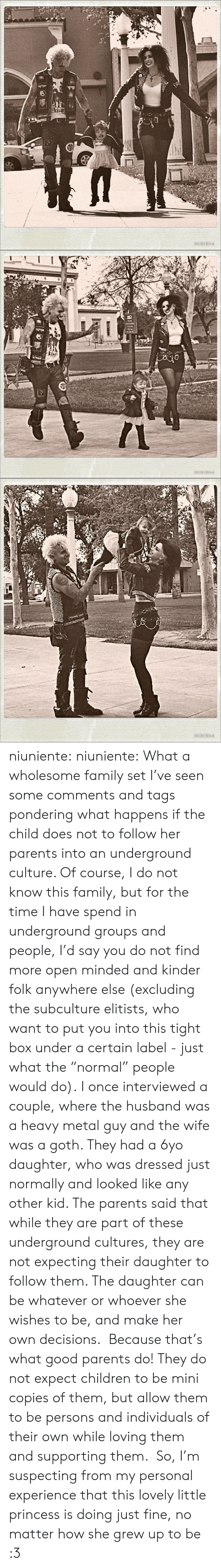 "Supporting: asANE   NO niuniente:  niuniente: What a wholesome family set I've seen some comments and tags pondering what happens if the child does not to follow her parents into an underground culture. Of course, I do not know this family, but for the time I have spend in underground groups and people, I'd say you do not find more open minded and kinder folk anywhere else (excluding the subculture elitists, who want to put you into this tight box under a certain label - just what the ""normal"" people would do). I once interviewed a couple, where the husband was a heavy metal guy and the wife was a goth. They had a 6yo daughter, who was dressed just normally and looked like any other kid. The parents said that while they are part of these underground cultures, they are not expecting their daughter to follow them. The daughter can be whatever or whoever she wishes to be, and make her own decisions.  Because that's what good parents do! They do not expect children to be mini copies of them, but allow them to be persons and individuals of their own while loving them and supporting them.  So, I'm suspecting from my personal experience that this lovely little princess is doing just fine, no matter how she grew up to be :3"