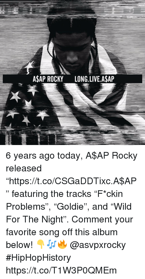 "A$AP Rocky, Rocky, and Asap Rocky: ASAP ROCKY LONG.LIVE A$AP 6 years ago today, A$AP Rocky released ""https://t.co/CSGaDDTixc.A$AP"" featuring the tracks ""F*ckin Problems"", ""Goldie"", and ""Wild For The Night"". Comment your favorite song off this album below! 👇🎶🔥 @asvpxrocky #HipHopHistory https://t.co/T1W3P0QMEm"