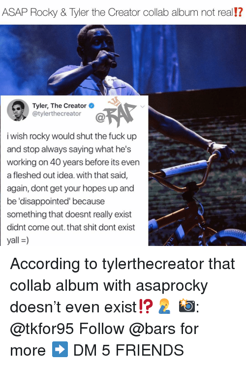 Disappointed, Friends, and Memes: ASAP Rocky & Tyler the Creator collab album not real!?  Tyler, The Creator  @tylerthecreator  i wish rocky would shut the fuck up  and stop always saying what he's  working on 40 years before its even  a fleshed out idea. with that said,  again, dont get your hopes up and  be 'disappointed' because  something that doesnt really exist  didnt come out. that shit dont exist  yall-) According to tylerthecreator that collab album with asaprocky doesn't even exist⁉️🤦‍♂️ 📸: @tkfor95 Follow @bars for more ➡️ DM 5 FRIENDS