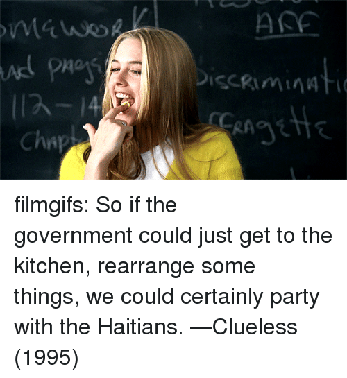 Party, Target, and Tumblr: ASE  Cha filmgifs:  So if the government could just get to the kitchen, rearrange some things, we could certainly party with the Haitians. —Clueless (1995)