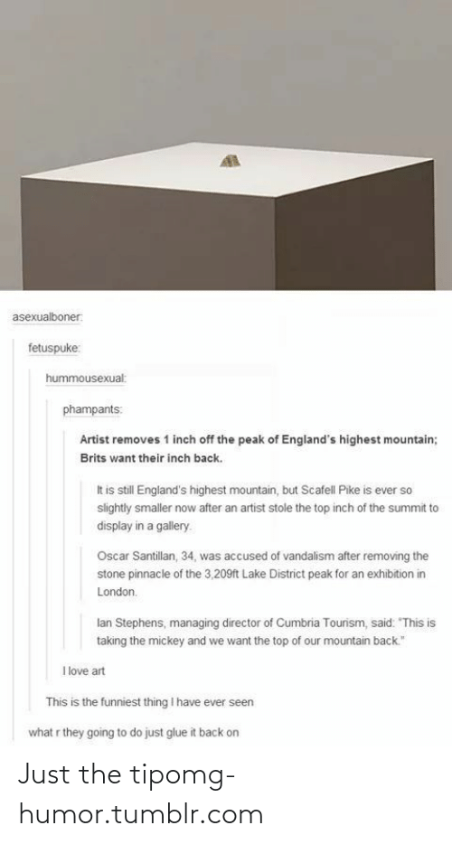 "Taking The Mickey: asexualboner:  fetuspuke:  hummousexual:  phampants:  Artist removes 1 inch off the peak of England's highest mountain;  Brits want their inch back.  It is still England's highest mountain, but Scafell Pike is ever so  slightly smaller now after an artist stole the top inch of the summit to  display in a gallery.  Oscar Santillan, 34, was accused of vandalism after removing the  stone pinnacle of the 3,209ft Lake District peak for an exhibition in  London.  lan Stephens, managing director of Cumbria Tourism, said: ""This is  taking the mickey and we want the top of our mountain back.""  I love art  This is the funniest thing I have ever seen  what r they going to do just glue it back on Just the tipomg-humor.tumblr.com"
