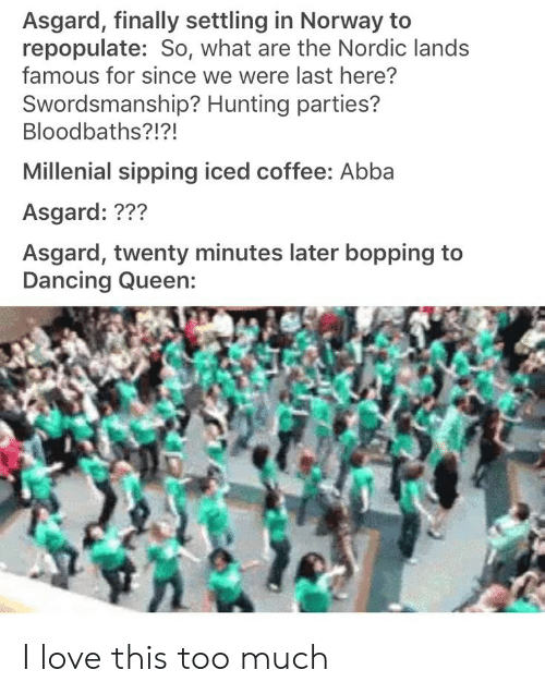 Sipping: Asgard, finally settling in Norway to  repopulate: So, what are the Nordic lands  famous for since we were last here?  Swordsmanship? Hunting parties?  Bloodbaths?!?!  Millenial sipping iced coffee: Abba  Asgard: ???  Asgard, twenty minutes later bopping to I love this too much
