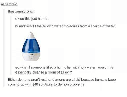 Memes, Water, and Evil: asgardreid:  ok so this just hit me  humidifiers fill the air with water molecules from a source of water.  so what if someone filled a humidifier with holy water. would this  essentially cleanse a room of all evil?  Either demons aren't real, or demons are afraid because humans keep  coming up with $40 solutions to demon problems.