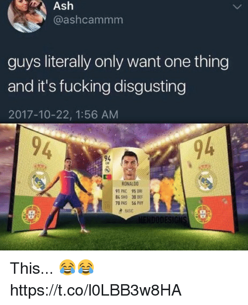 Ash, Fucking, and Soccer: Ash  @ashcammm  guys literally only want one thing  and it's fucking disgusting  2017-10-22, 1:56 AM  94  94  RONALDO  91 PAC 95 DRI  84 SHO 30 DEF  78 PAS 56 PHY  ASC This... 😂😂 https://t.co/l0LBB3w8HA