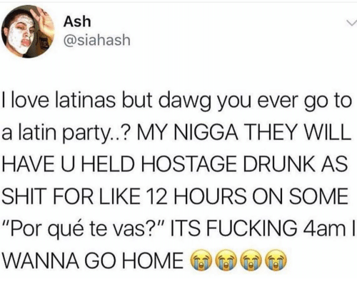 """Ash, Drunk, and Fucking: Ash  asiahash  I love latinas but dawg you ever go to  a latin party..? MY NIGGA THEY WILL  HAVE U HELD HOSTAGE DRUNK AS  SHIT FOR LIKE 12 HOURS ON SOME  """"Por qué te vas?"""" ITS FUCKING 4am l  WANNA GO HOME CD-GeDⓦ⑥"""