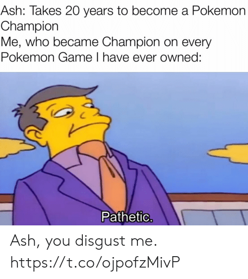 owned: Ash: Takes 20 years to become a Pokemon  Champion  Me, who became Champion on every  Pokemon Game I have ever owned:  Pathetic. Ash, you disgust me. https://t.co/ojpofzMivP