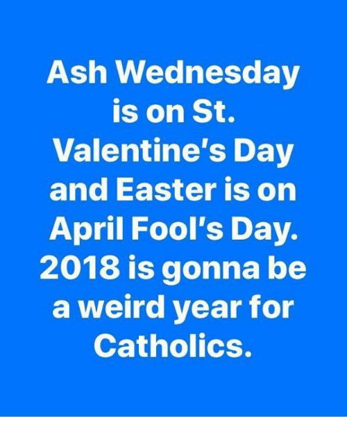 Ash Wednesday: Ash Wednesday  is on St.  Valentine's Day  and Easter is on  April Fool's Day.  2018 is gonna be  a weird year for  Catholics.
