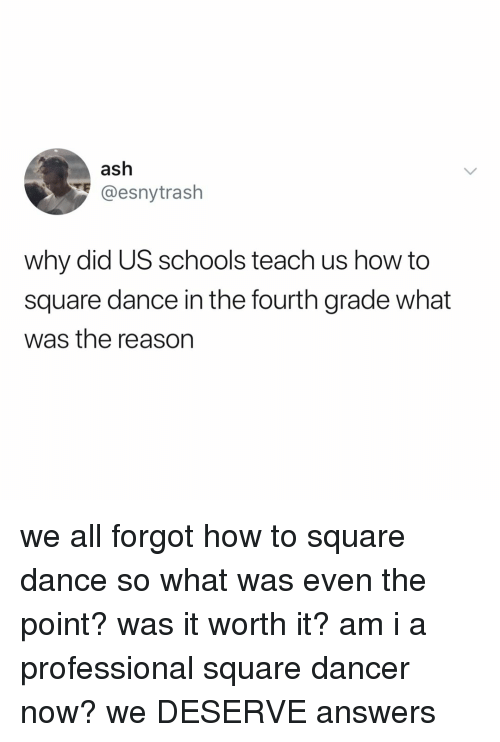 Ash, How To, and Square: ash  y@esnytrash  why did US schools teach us how to  square dance in the fourth grade what  was the reason we all forgot how to square dance so what was even the point? was it worth it? am i a professional square dancer now? we DESERVE answers