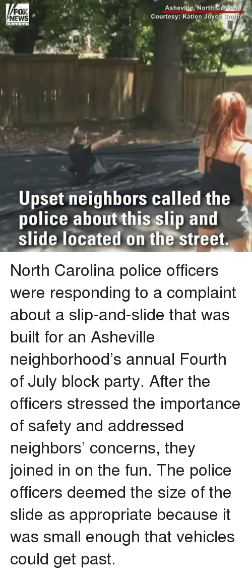 annuale: Ashevile North t  FOX  NEWS  Courtesy: Katlen Joyc  Smi  Upset neighbors called the  police about this slip and  slide located on the street, North Carolina police officers were responding to a complaint about a slip-and-slide that was built for an Asheville neighborhood's annual Fourth of July block party. After the officers stressed the importance of safety and addressed neighbors' concerns, they joined in on the fun. The police officers deemed the size of the slide as appropriate because it was small enough that vehicles could get past.