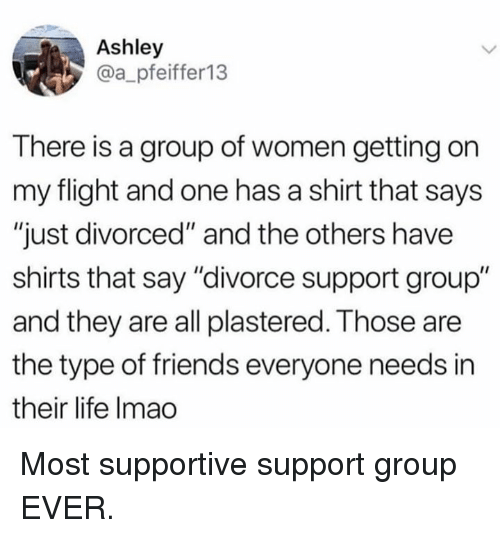 """Dank, Friends, and Life: Ashley  @a_pfeiffer13  There is a group of women getting on  my flight and one has a shirt that says  """"just divorced"""" and the others have  shirts that say """"divorce support group""""  and they are all plastered. Those are  the type of friends everyone needs in  their life Imao Most supportive support group EVER."""