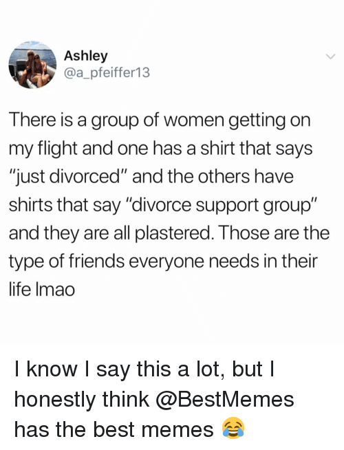"""Friends, Funny, and Life: Ashley  @a_pfeiffer13  There is a group of women getting on  my flight and one has a shirt that says  """"just divorced"""" and the others have  shirts that say """"divorce support group""""  and they are all plastered. T hose are the  type of friends everyone needs in their  life lmao I know I say this a lot, but I honestly think @BestMemes has the best memes 😂"""