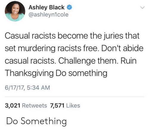 Racists: Ashley Black  @ashleyn1cole  Casual racists become the juries that  set murdering racists free. Don't abide  casual racists. Challenge them. Ruin  Thanksgiving Do something  6/17/17, 5:34 AM  3,021 Retweets 7,571 Likes Do Something