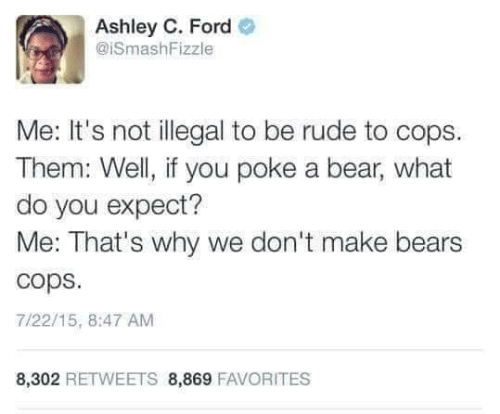 Rude, Bear, and Bears: Ashley C. Ford  @ISmashFizzle  Me: It's not illegal to be rude to cops  Them: Well, if you poke a bear, what  do you expect?  Me: That's why we don't make bears  cops  7/22/15, 8:47 AM  8,302 RETWEETS 8,869 FAVORITES