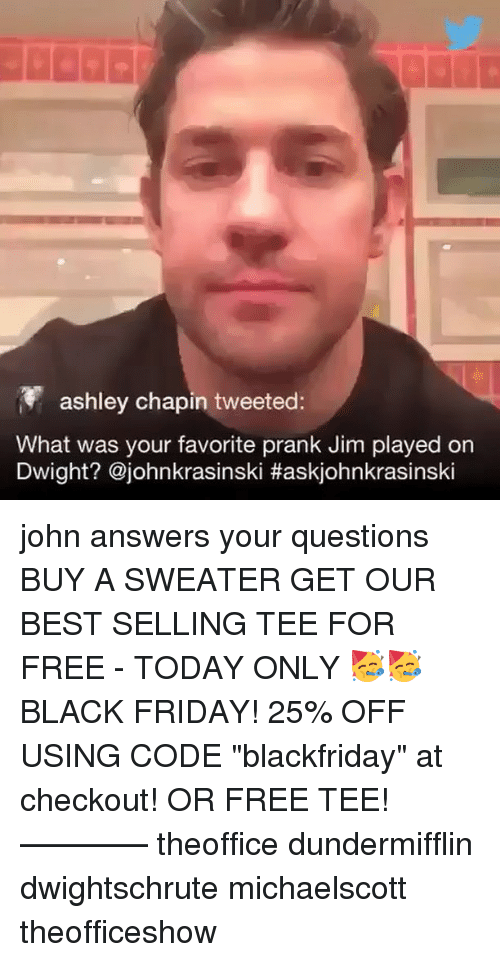 """Black Friday, Friday, and Memes: ashley chapin tweeted:  What was your favorite prank Jim played on  Dwight? @johnkrasinski john answers your questions BUY A SWEATER GET OUR BEST SELLING TEE FOR FREE - TODAY ONLY 🥳🥳 BLACK FRIDAY! 25% OFF USING CODE """"blackfriday"""" at checkout! OR FREE TEE! ———— theoffice dundermifflin dwightschrute michaelscott theofficeshow"""