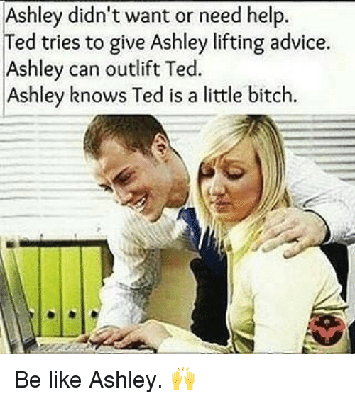 Advice, Be Like, and Bitch: Ashley didn't want or need help.  ed tries to give Ashley lifting advice  Ashley can outlift Ted  Ashley knows Ted is a little bitch Be like Ashley. 🙌