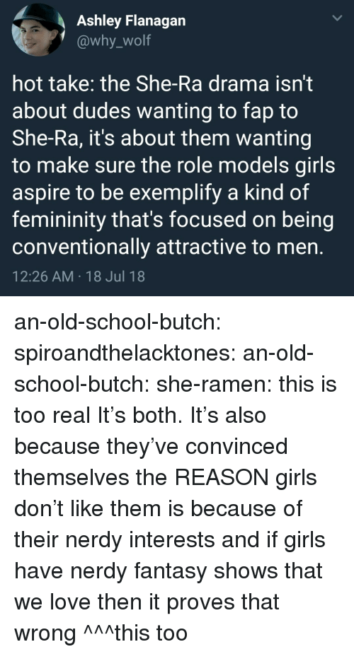 Girls, Love, and Ramen: Ashley Flanagan  @why_wolf  hot take: the She-Ra drama isn't  about dudes wanting to fap to  She-Ra, it's about them wanting  to make sure the role models girls  aspire to be exemplify a kind of  femininity that's focused on being  conventionally attractive to men  12:26 AM 18 Jul 18 an-old-school-butch:  spiroandthelacktones:  an-old-school-butch:   she-ramen: this is too real It's both.   It's also because they've convinced themselves the REASON girls don't like them is because of their nerdy interests and if girls have nerdy fantasy shows that we love then it proves that wrong   ^^^this too