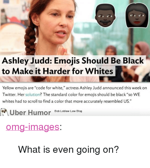 """ashley judd: Ashley Judd: Emojis Should Be Black  to Make it Harder for Whites  Yellow emojis are """"code for white,"""" actress Ashley Judd announced this week on  Twitter. Her solution? The standard color for emojis should be black """"so WE  whites had to scroll to find a color that more accurately resembled US.""""  on  Bob Loblaw Law Blog <p><a href=""""https://omg-images.tumblr.com/post/159698489190/what-is-even-going-on"""" class=""""tumblr_blog"""">omg-images</a>:</p>  <blockquote><p>What is even going on?</p></blockquote>"""
