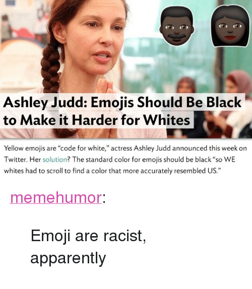 """ashley judd: Ashley Judd: Emojis Should Be Black  to Make it Harder for Whites  Yellow emojis are """"code for white,"""" actress Ashley Judd announced this week orn  Twitter. Her solution? The standard color for emojis should be black """"so WE  whites had to scroll to find a color that more accurately resembled US."""" <p><a href=""""http://memehumor.tumblr.com/post/157566531313/emoji-are-racist-apparently"""" class=""""tumblr_blog"""">memehumor</a>:</p>  <blockquote><p>Emoji are racist, apparently</p></blockquote>"""