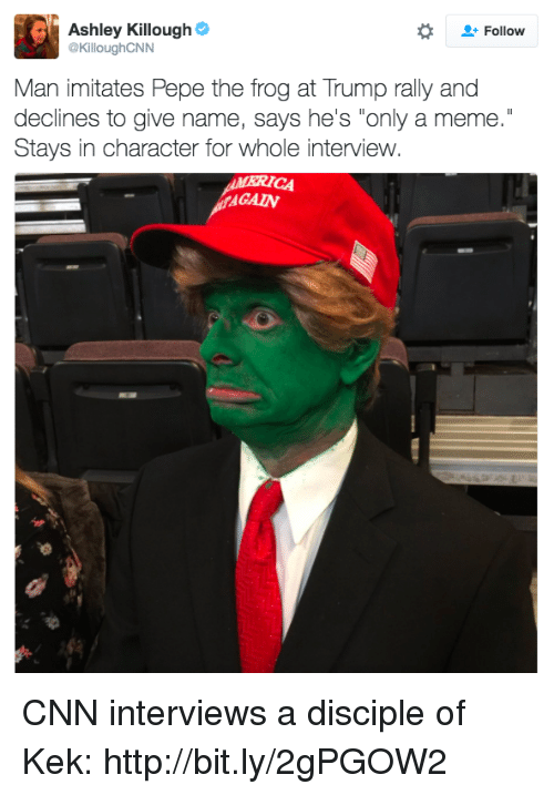 "Dank, Meme, and Pepe the Frog: Ashley Killough  Follow  @KilloughCNN  Man imitates Pepe the frog at Trump rally and  declines to give name, says he's ""only a meme.""  Stays in character for whole interview. CNN interviews a disciple of Kek: http://bit.ly/2gPGOW2"