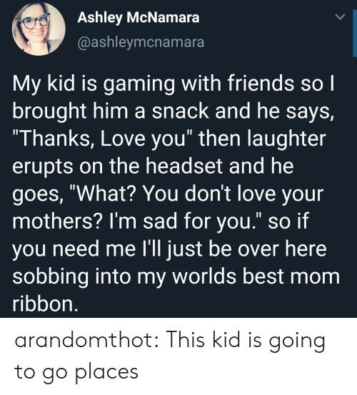 """Friends, Love, and Tumblr: Ashley McNamara  @ashleymcnamara  My kid is gaming with friends so l  brought him a snack and he says,  Thanks, Love you"""" then laughter  erupts on the headset and he  goes, """"What? You don't love your  mothers? I'm sad for you."""" so if  you need me l'll just be over here  sobbing into my worlds best mom  ribbon arandomthot:  This kid is going to go places"""