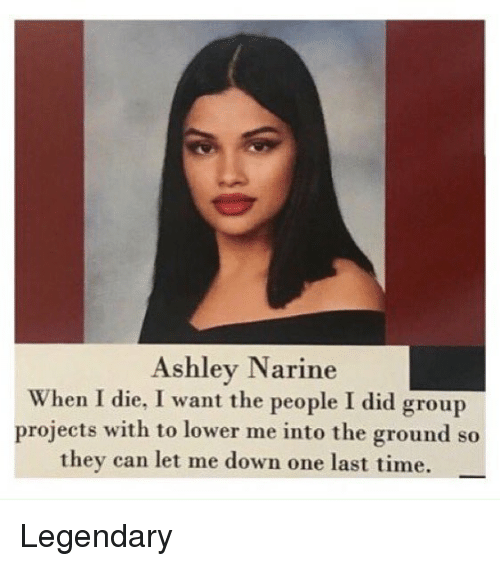 Memes, Time, and 🤖: Ashley Narine  When I die, I want the people I did group  projects with to lower me into the ground so  they can let me down one last time. Legendary