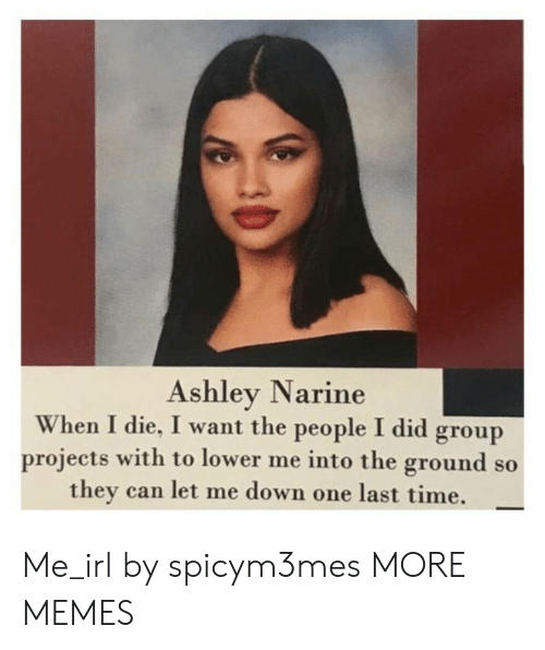 Dank, Memes, and Target: Ashley Narine  When I die, I want the people I did group  projects with to lower me into the ground so  they can let me down one last time. Me_irl by spicym3mes MORE MEMES