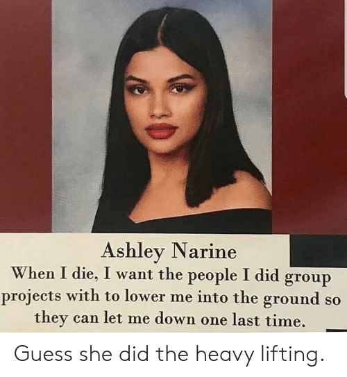 Group Projects: Ashley Narine  When I die, I want the people I did group  projects with to lower me into the ground so  they can let me down one last time. Guess she did the heavy lifting.