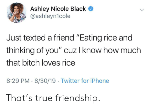 "Bitch, Iphone, and True: Ashley Nicole Black  @ashleyn1cole  Just texted a friend ""Eating rice and  thinking of you"" cuz I know how much  that bitch loves rice  8:29 PM 8/30/19 Twitter for iPhone That's true friendship."
