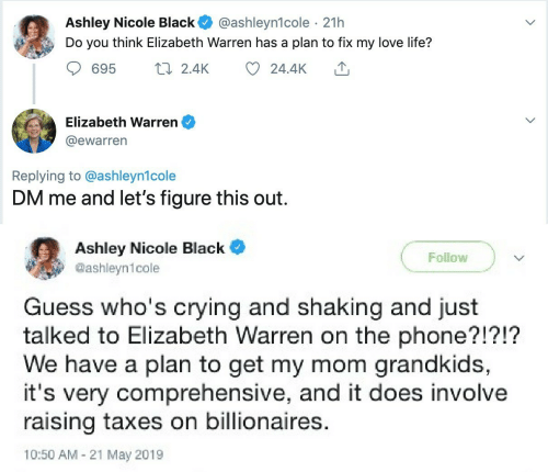 Elizabeth Warren: Ashley Nicole Black  Do you think Elizabeth Warren has a plan to fix my love life?  @ashleyn1cole · 21h  17 2.4K  695  24.4K  Elizabeth Warren  @ewarren  Replying to @ashleyn1cole  DM me and let's figure this out.  Ashley Nicole Black  Follow  @ashleyn1cole  Guess who's crying and shaking and just  talked to Elizabeth Warren on the phone?!?!?  We have a plan to get my mom grandkids,  it's very comprehensive, and it does involve  raising taxes on billionaires.  10:50 AM - 21 May 2019