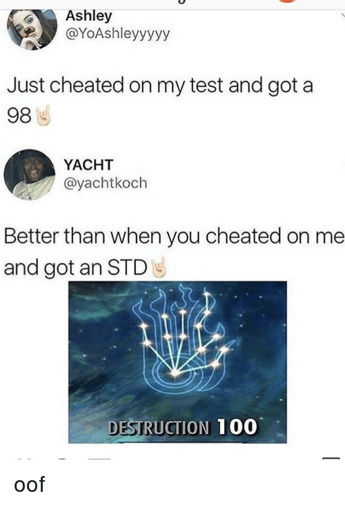 Yacht: Ashley  @YoAshleyyyyy  Just cheated on my test and got a  98  YACHT  @yachtkoch  Better than when you cheated on me  and got an STD  DESTRUCTION  100 oof