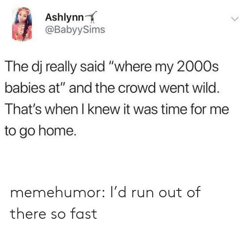 "Out Of There: Ashlynn  @BabyySims  The dj really said ""where my 2000s  babies at"" and the crowd went wild.  That's when I knew it was time for me  to go home. memehumor:  I'd run out of there so fast"