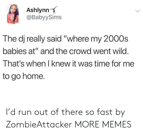 "Out Of There: Ashlynn  @BabyySims  The dj really said ""where my 2000s  babies at"" and the crowd went wild.  That's when I knew it was time for me  to go home. I'd run out of there so fast by ZombieAttacker MORE MEMES"