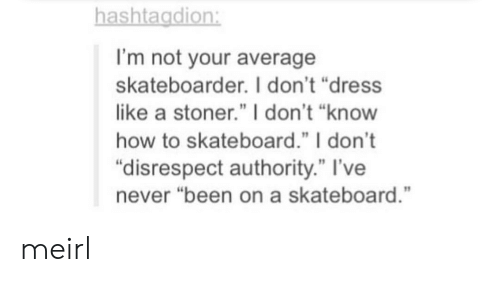 """Skateboarding, Dress, and How To: ashtagdion  I'm not your average  skateboarder. I don't """"dress  like a stoner."""" I don't """"know  how to skateboard."""" I don't  """"disrespect authority."""" l've  never """"been on a skateboard."""" meirl"""