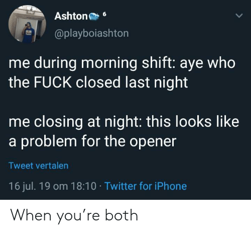 Iphone, Twitter, and Who: Ashton  6  @playboiashton  me during morning shift: aye who  the FUCK closed last night  me closing at night: this looks like  a problem for the opener  Tweet vertalen  16 jul. 19 om 18:10 Twitter for iPhone When you're both