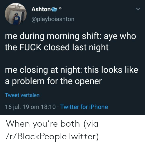 Blackpeopletwitter, Iphone, and Twitter: Ashton  6  @playboiashton  me during morning shift: aye who  the FUCK closed last night  me closing at night: this looks like  a problem for the opener  Tweet vertalen  16 jul. 19 om 18:10 Twitter for iPhone When you're both (via /r/BlackPeopleTwitter)