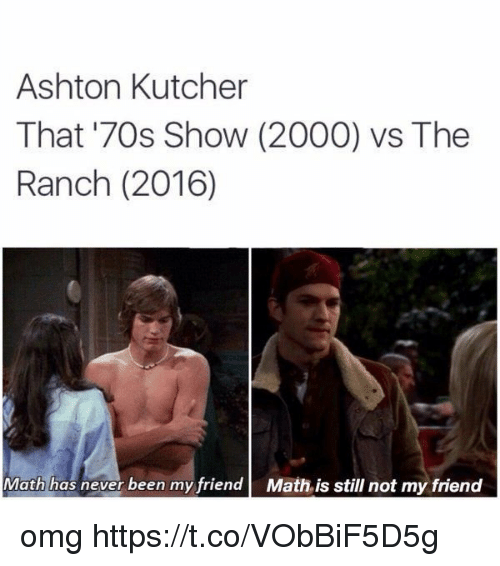 Memes, Omg, and Math: Ashton Kutcher  That '70s Show (2000) vs The  Ranch (2016)  Math has never been my friendMath is still not my friend omg https://t.co/VObBiF5D5g