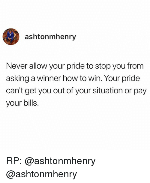 Memes, How To, and Never: ashtonmhenry  Never allow your pride to stop you from  asking a winner how to win. Your pride  can't get you out of your situation or pay  your bills. RP: @ashtonmhenry @ashtonmhenry